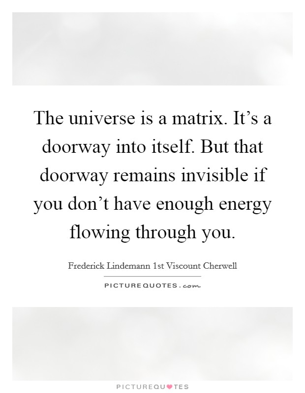 The universe is a matrix. It's a doorway into itself. But that doorway remains invisible if you don't have enough energy flowing through you Picture Quote #1