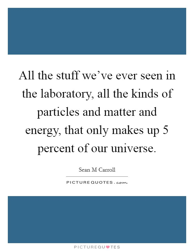 All the stuff we've ever seen in the laboratory, all the kinds of particles and matter and energy, that only makes up 5 percent of our universe. Picture Quote #1