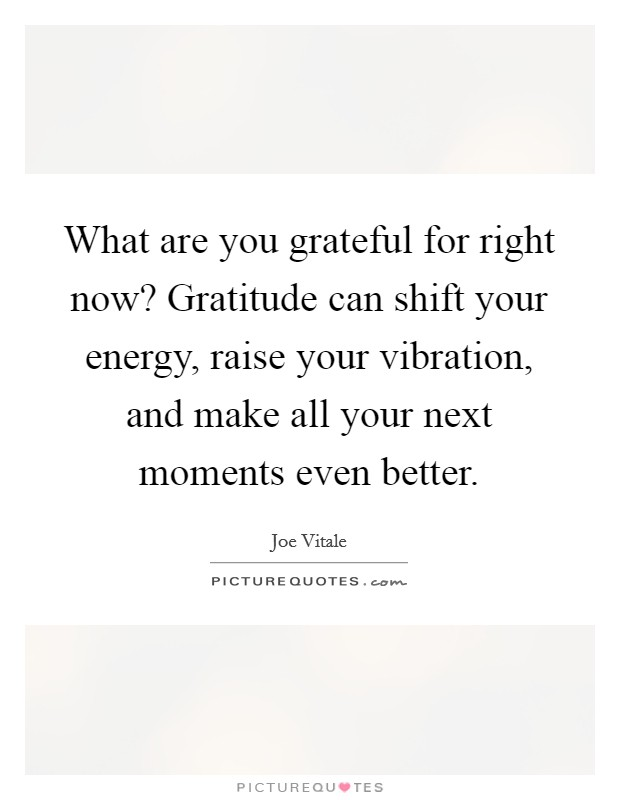 What are you grateful for right now? Gratitude can shift your energy, raise your vibration, and make all your next moments even better Picture Quote #1