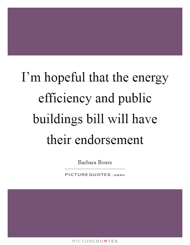 I'm hopeful that the energy efficiency and public buildings bill will have their endorsement Picture Quote #1