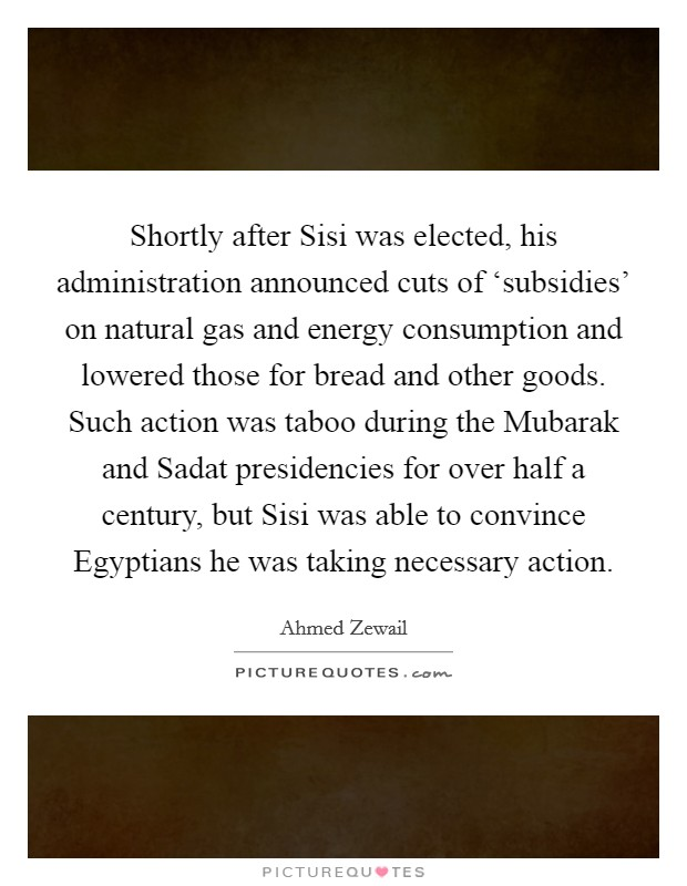Shortly after Sisi was elected, his administration announced cuts of 'subsidies' on natural gas and energy consumption and lowered those for bread and other goods. Such action was taboo during the Mubarak and Sadat presidencies for over half a century, but Sisi was able to convince Egyptians he was taking necessary action Picture Quote #1