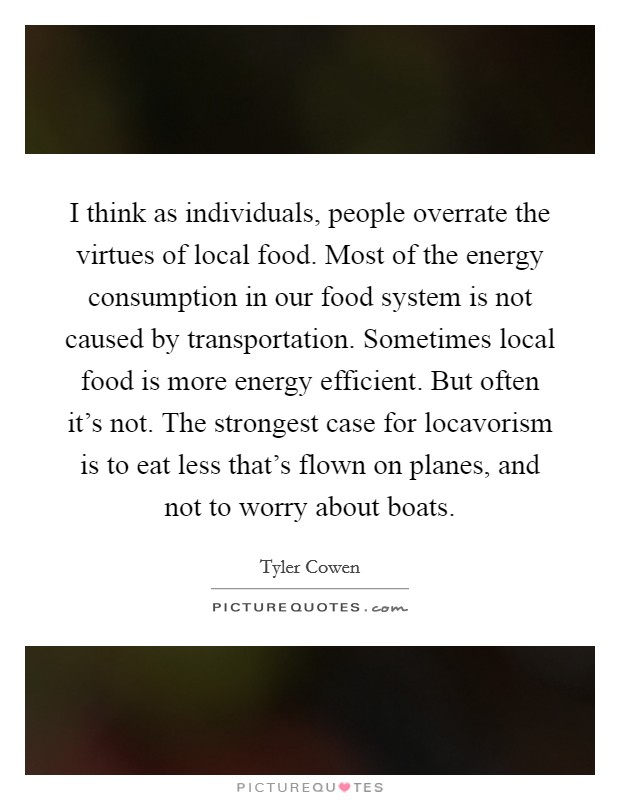 I think as individuals, people overrate the virtues of local food. Most of the energy consumption in our food system is not caused by transportation. Sometimes local food is more energy efficient. But often it's not. The strongest case for locavorism is to eat less that's flown on planes, and not to worry about boats Picture Quote #1