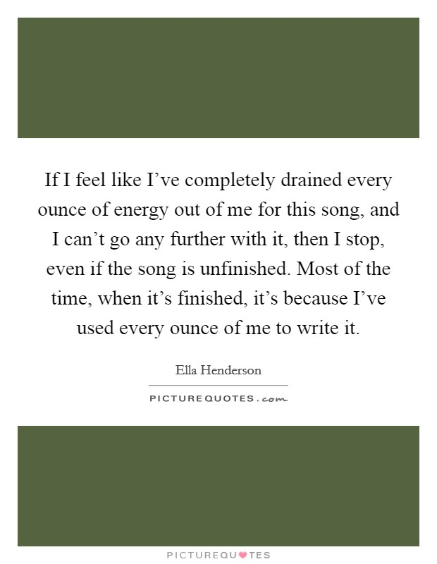 If I feel like I've completely drained every ounce of energy out of me for this song, and I can't go any further with it, then I stop, even if the song is unfinished. Most of the time, when it's finished, it's because I've used every ounce of me to write it Picture Quote #1