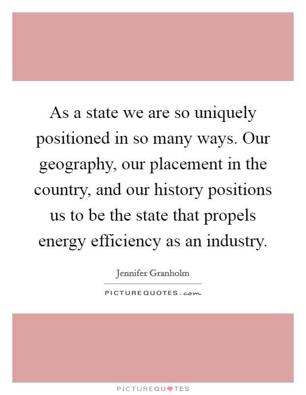 As a state we are so uniquely positioned in so many ways. Our geography, our placement in the country, and our history positions us to be the state that propels energy efficiency as an industry Picture Quote #1