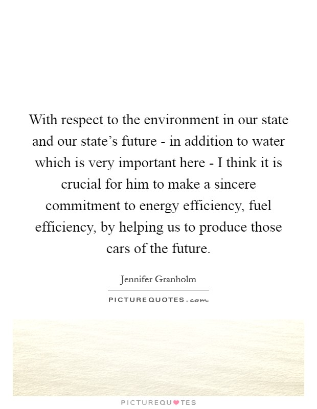 With respect to the environment in our state and our state's future - in addition to water which is very important here - I think it is crucial for him to make a sincere commitment to energy efficiency, fuel efficiency, by helping us to produce those cars of the future Picture Quote #1