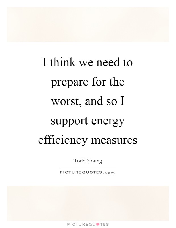 I think we need to prepare for the worst, and so I support energy efficiency measures Picture Quote #1