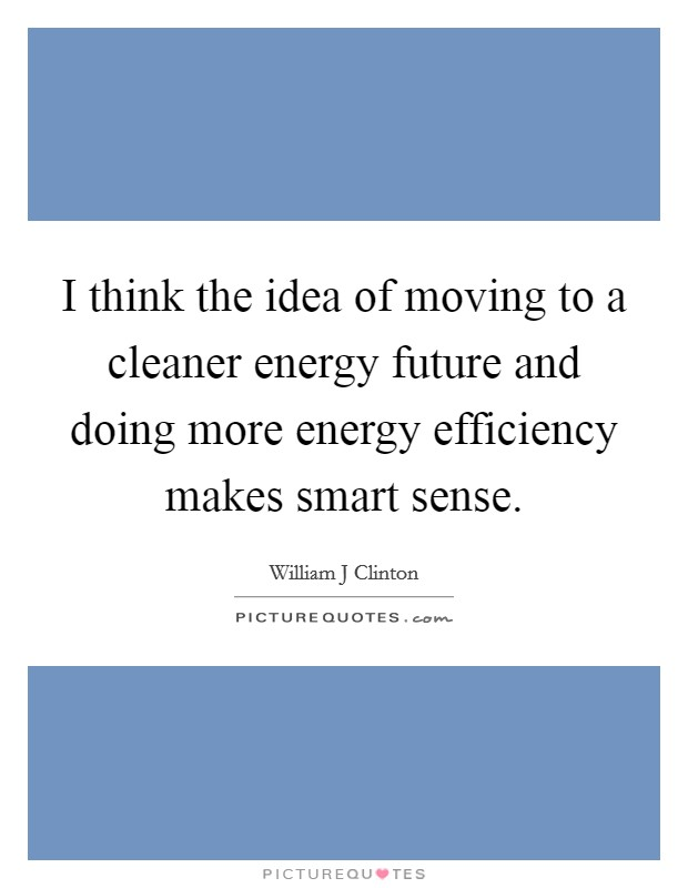 I think the idea of moving to a cleaner energy future and doing more energy efficiency makes smart sense Picture Quote #1