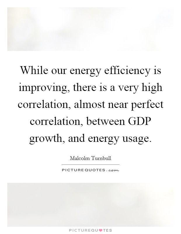 While our energy efficiency is improving, there is a very high correlation, almost near perfect correlation, between GDP growth, and energy usage Picture Quote #1
