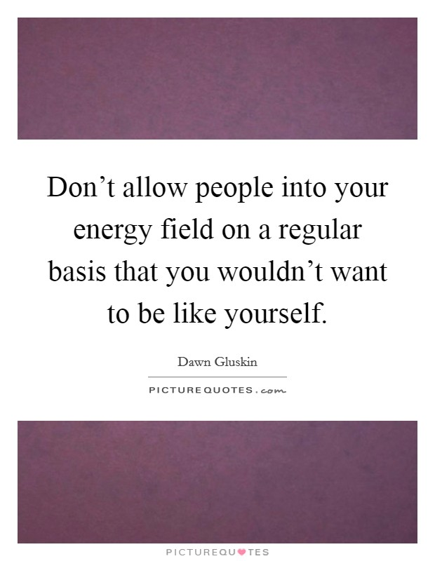 Don't allow people into your energy field on a regular basis that you wouldn't want to be like yourself Picture Quote #1