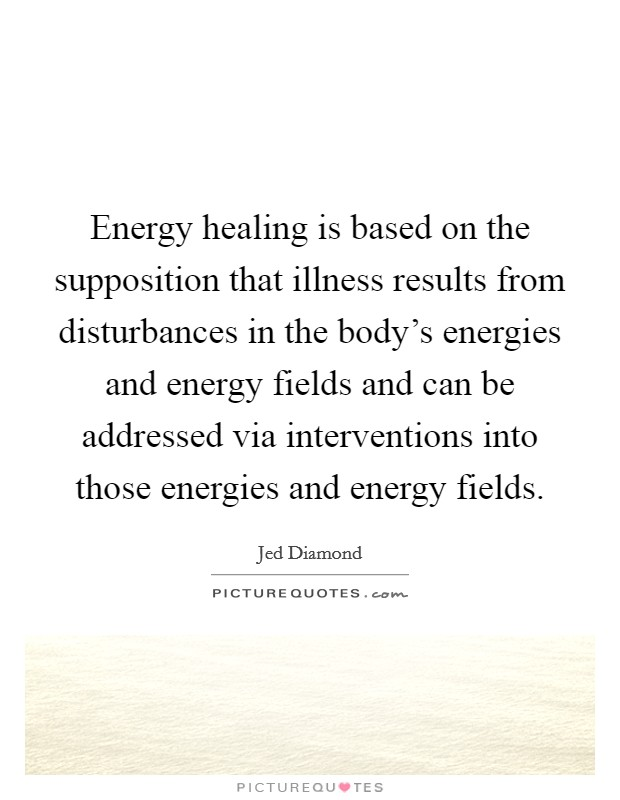 Energy healing is based on the supposition that illness results from disturbances in the body's energies and energy fields and can be addressed via interventions into those energies and energy fields Picture Quote #1