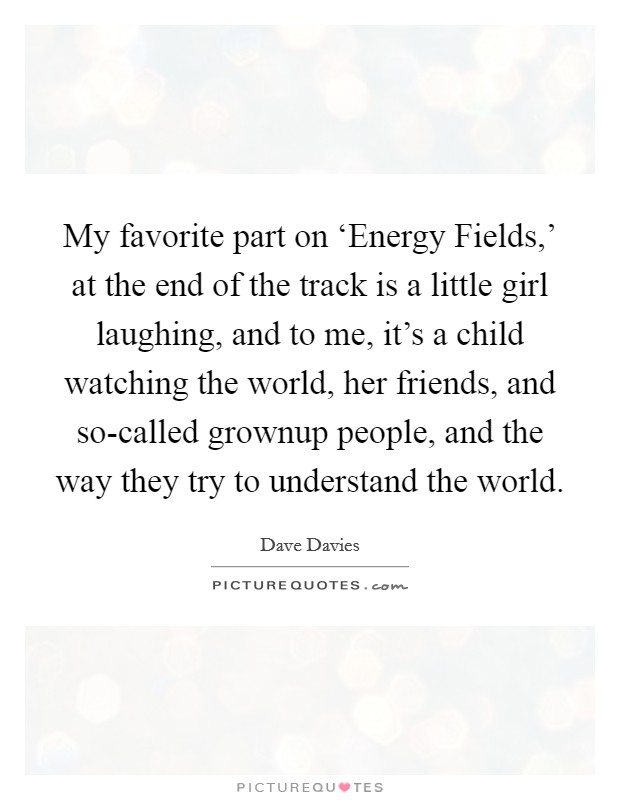 My favorite part on 'Energy Fields,' at the end of the track is a little girl laughing, and to me, it's a child watching the world, her friends, and so-called grownup people, and the way they try to understand the world Picture Quote #1