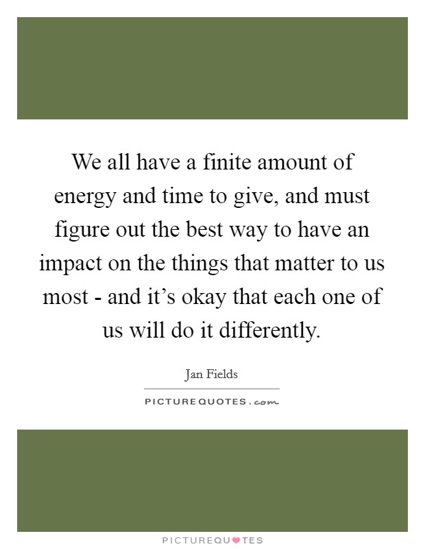 We all have a finite amount of energy and time to give, and must figure out the best way to have an impact on the things that matter to us most - and it's okay that each one of us will do it differently Picture Quote #1