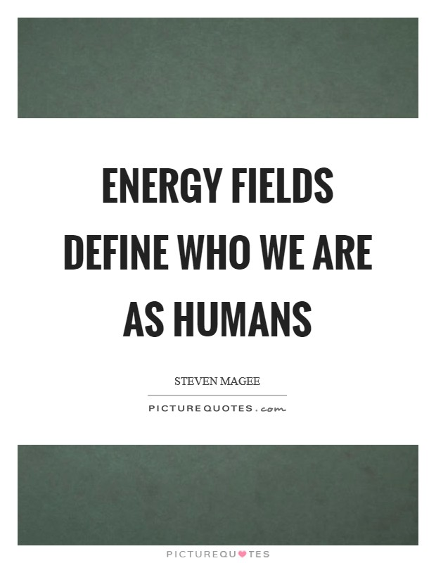 Energy fields define who we are as humans Picture Quote #1