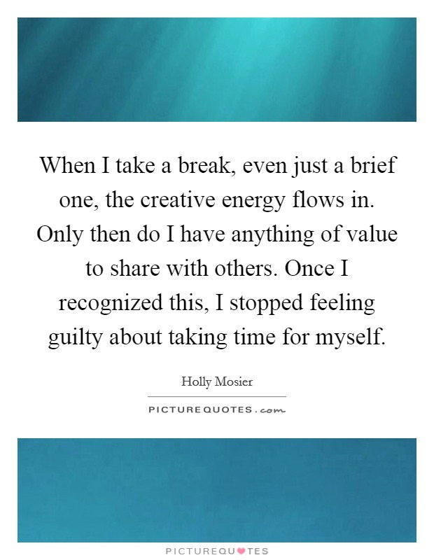 When I take a break, even just a brief one, the creative energy flows in. Only then do I have anything of value to share with others. Once I recognized this, I stopped feeling guilty about taking time for myself Picture Quote #1
