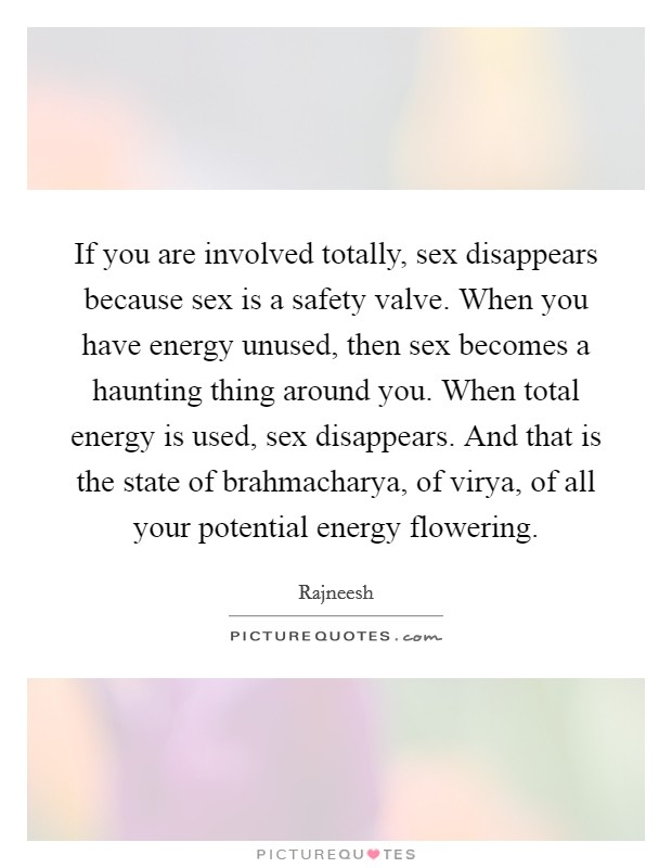 If you are involved totally, sex disappears because sex is a safety valve. When you have energy unused, then sex becomes a haunting thing around you. When total energy is used, sex disappears. And that is the state of brahmacharya, of virya, of all your potential energy flowering Picture Quote #1