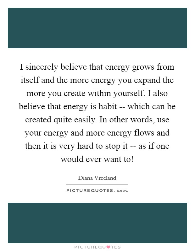 I sincerely believe that energy grows from itself and the more energy you expand the more you create within yourself. I also believe that energy is habit -- which can be created quite easily. In other words, use your energy and more energy flows and then it is very hard to stop it -- as if one would ever want to! Picture Quote #1