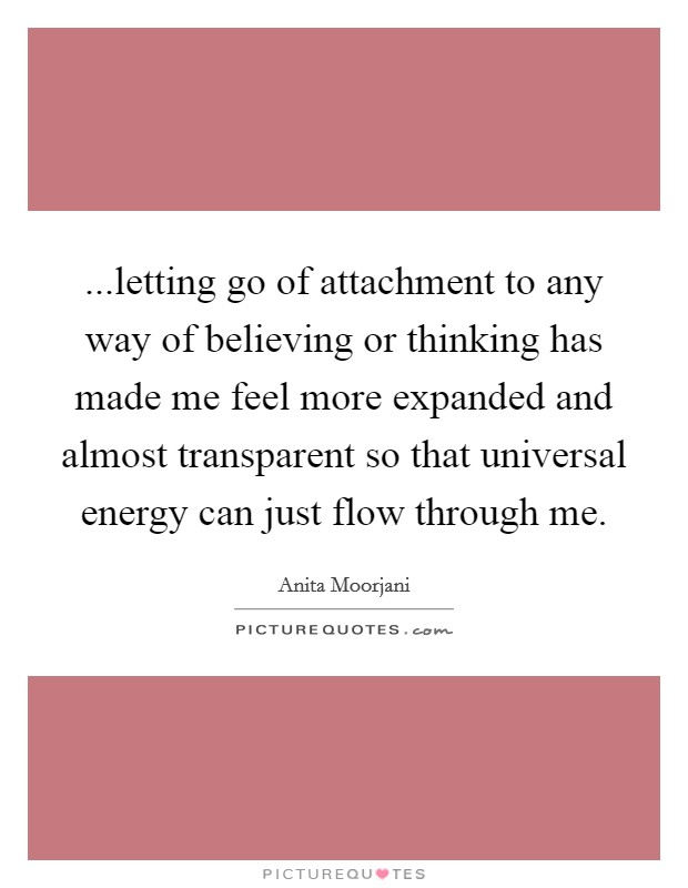 ...letting go of attachment to any way of believing or thinking has made me feel more expanded and almost transparent so that universal energy can just flow through me Picture Quote #1