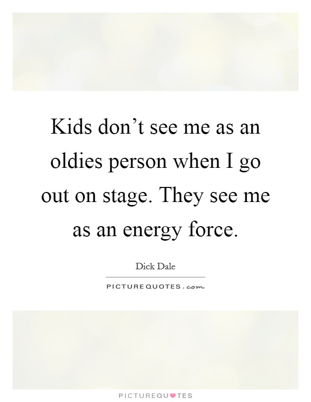 Kids don't see me as an oldies person when I go out on stage. They see me as an energy force Picture Quote #1