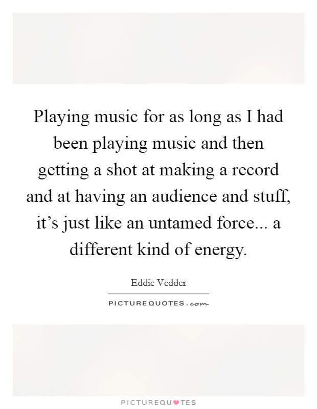 Playing music for as long as I had been playing music and then getting a shot at making a record and at having an audience and stuff, it's just like an untamed force... a different kind of energy Picture Quote #1