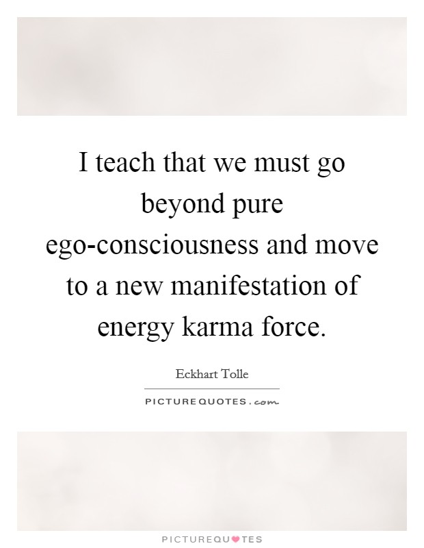 I teach that we must go beyond pure ego-consciousness and move to a new manifestation of energy karma force Picture Quote #1