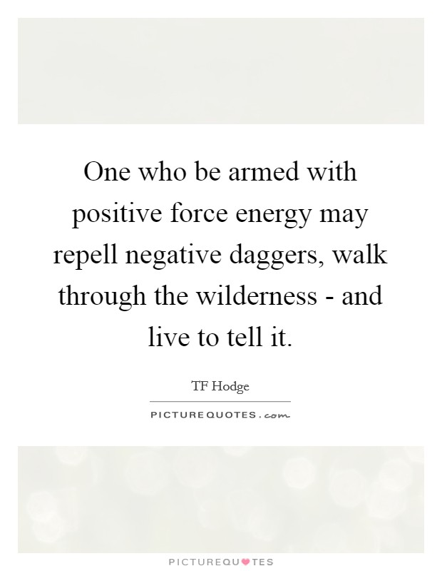 One who be armed with positive force energy may repell negative daggers, walk through the wilderness - and live to tell it Picture Quote #1