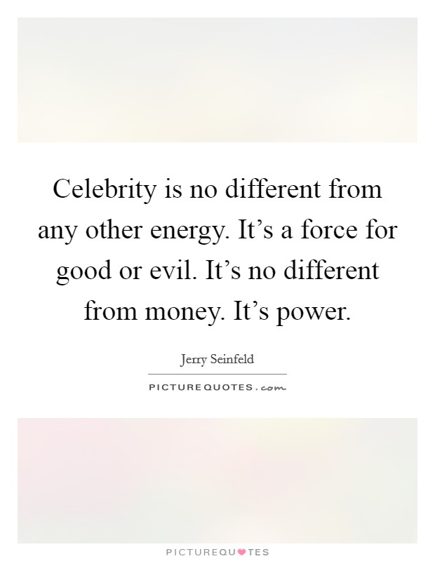 Celebrity is no different from any other energy. It's a force for good or evil. It's no different from money. It's power Picture Quote #1