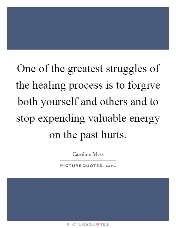 One of the greatest struggles of the healing process is to forgive both yourself and others and to stop expending valuable energy on the past hurts Picture Quote #1