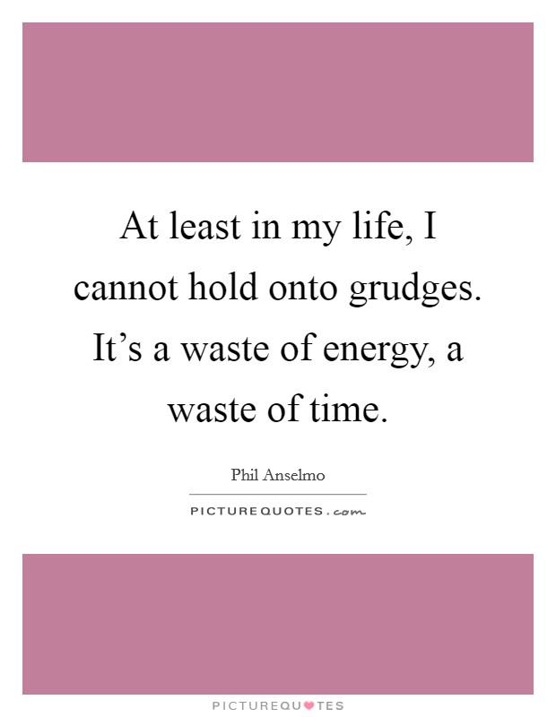 At least in my life, I cannot hold onto grudges. It's a waste of energy, a waste of time Picture Quote #1