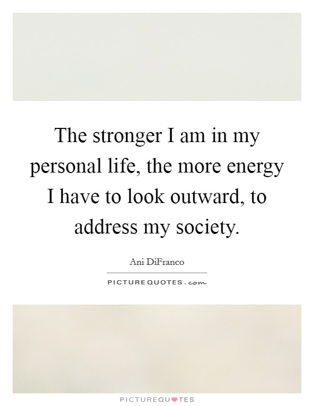 The stronger I am in my personal life, the more energy I have to look outward, to address my society Picture Quote #1