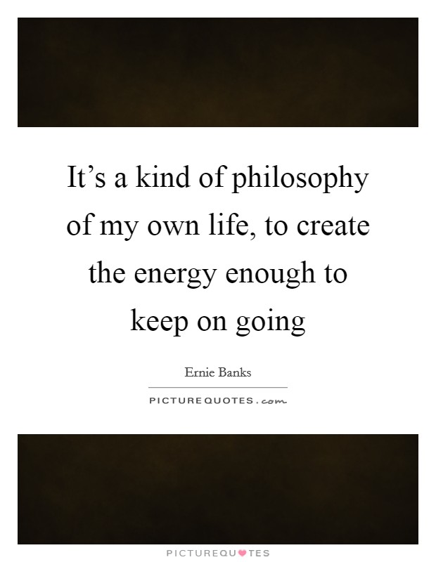 It's a kind of philosophy of my own life, to create the energy enough to keep on going Picture Quote #1