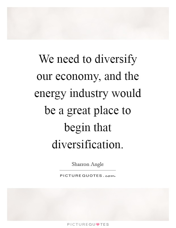 We need to diversify our economy, and the energy industry would be a great place to begin that diversification. Picture Quote #1