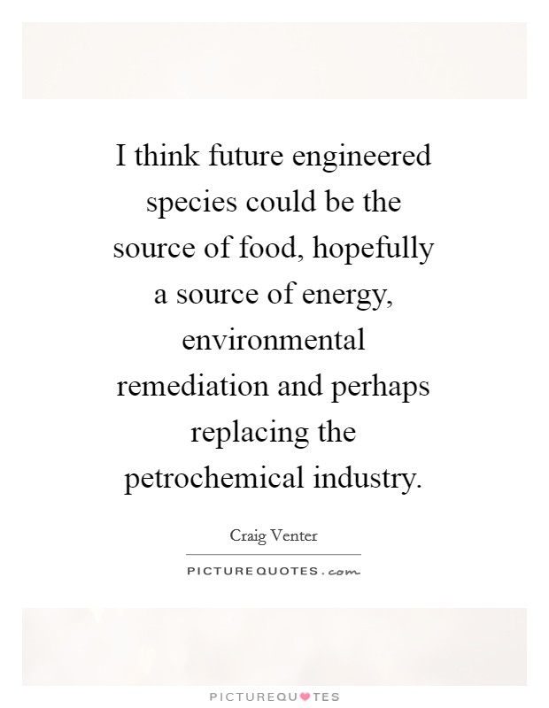 I think future engineered species could be the source of food, hopefully a source of energy, environmental remediation and perhaps replacing the petrochemical industry Picture Quote #1