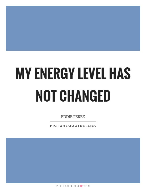 My energy level has not changed Picture Quote #1