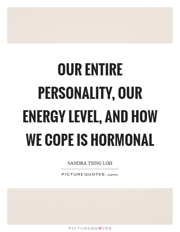 Our entire personality, our energy level, and how we cope is hormonal Picture Quote #1