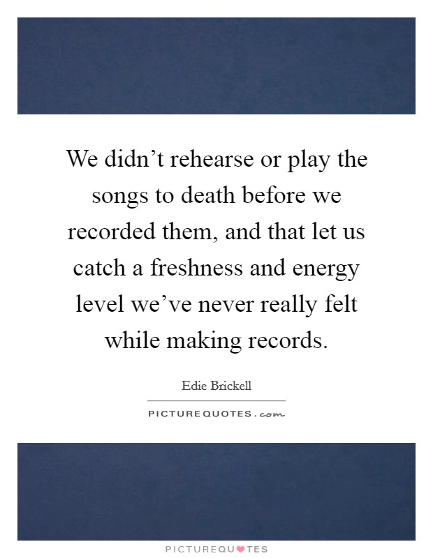 We didn't rehearse or play the songs to death before we recorded them, and that let us catch a freshness and energy level we've never really felt while making records Picture Quote #1