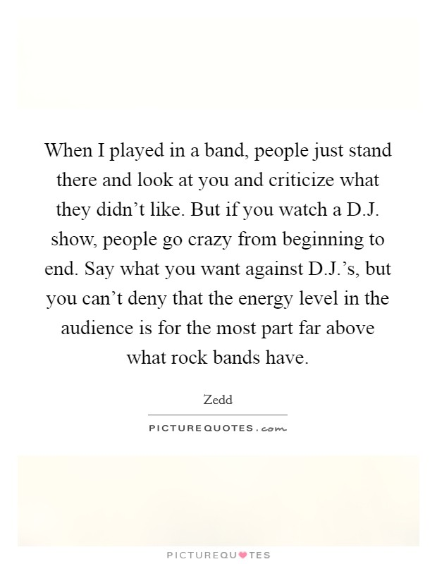 When I played in a band, people just stand there and look at you and criticize what they didn't like. But if you watch a D.J. show, people go crazy from beginning to end. Say what you want against D.J.'s, but you can't deny that the energy level in the audience is for the most part far above what rock bands have Picture Quote #1