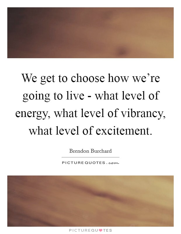 We get to choose how we're going to live - what level of energy, what level of vibrancy, what level of excitement Picture Quote #1