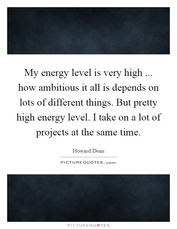 My energy level is very high ... how ambitious it all is depends on lots of different things. But pretty high energy level. I take on a lot of projects at the same time Picture Quote #1
