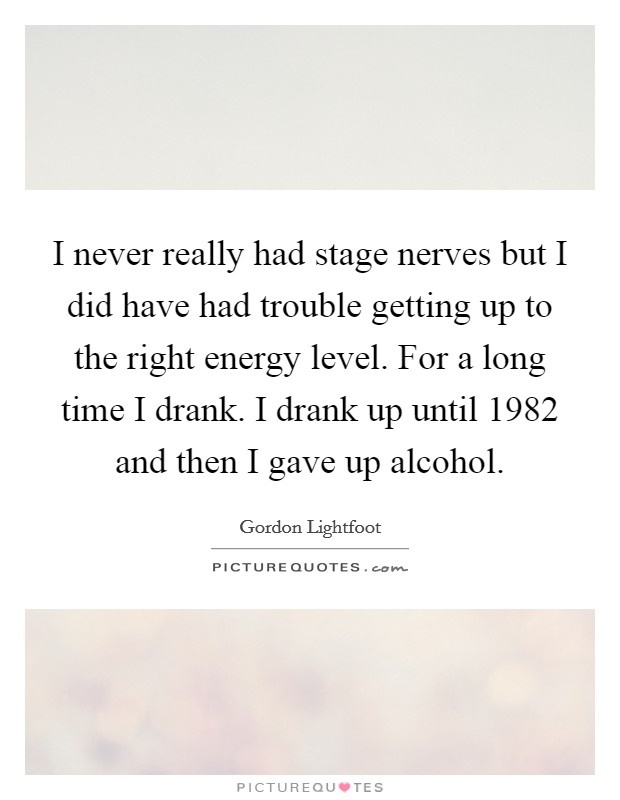 I never really had stage nerves but I did have had trouble getting up to the right energy level. For a long time I drank. I drank up until 1982 and then I gave up alcohol Picture Quote #1