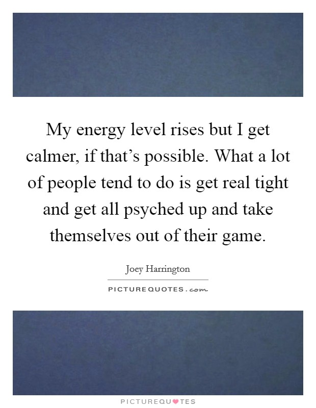 My energy level rises but I get calmer, if that's possible. What a lot of people tend to do is get real tight and get all psyched up and take themselves out of their game Picture Quote #1