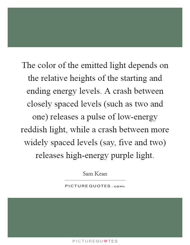 The color of the emitted light depends on the relative heights of the starting and ending energy levels. A crash between closely spaced levels (such as two and one) releases a pulse of low-energy reddish light, while a crash between more widely spaced levels (say, five and two) releases high-energy purple light. Picture Quote #1