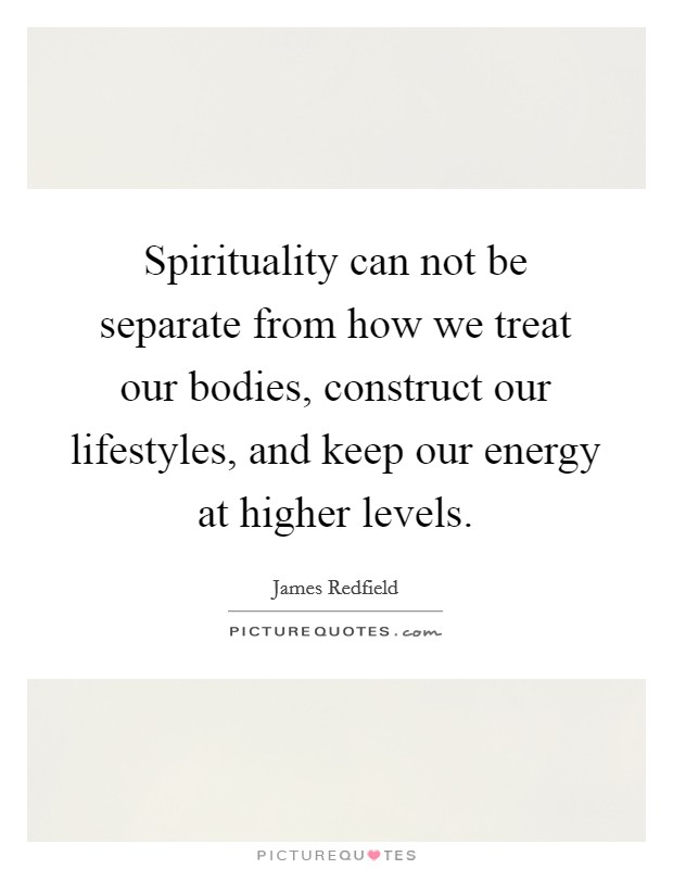 Spirituality can not be separate from how we treat our bodies, construct our lifestyles, and keep our energy at higher levels Picture Quote #1