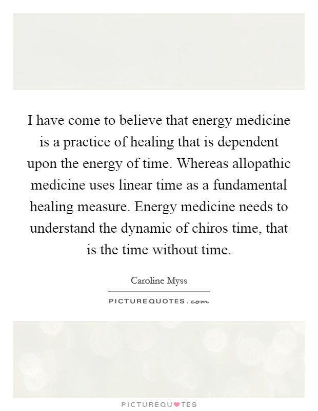I have come to believe that energy medicine is a practice of healing that is dependent upon the energy of time. Whereas allopathic medicine uses linear time as a fundamental healing measure. Energy medicine needs to understand the dynamic of chiros time, that is the time without time Picture Quote #1