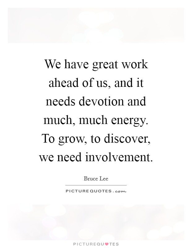 We have great work ahead of us, and it needs devotion and much, much energy. To grow, to discover, we need involvement Picture Quote #1