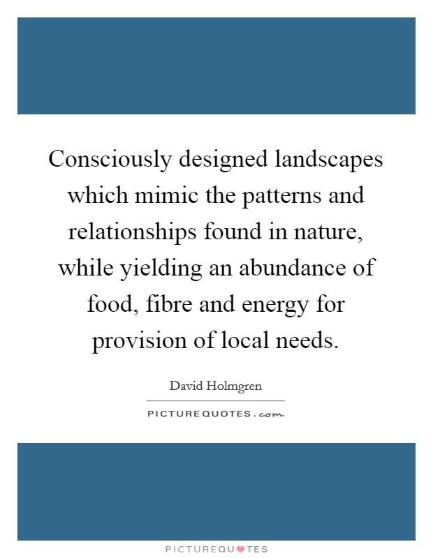 Consciously designed landscapes which mimic the patterns and relationships found in nature, while yielding an abundance of food, fibre and energy for provision of local needs Picture Quote #1