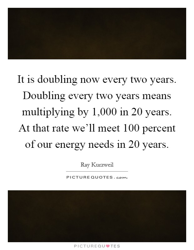 It is doubling now every two years. Doubling every two years means multiplying by 1,000 in 20 years. At that rate we'll meet 100 percent of our energy needs in 20 years Picture Quote #1