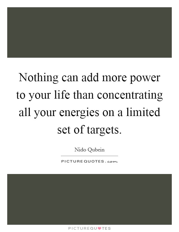 Nothing can add more power to your life than concentrating all your energies on a limited set of targets Picture Quote #1