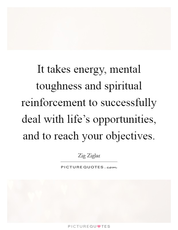 It takes energy, mental toughness and spiritual reinforcement to successfully deal with life's opportunities, and to reach your objectives Picture Quote #1