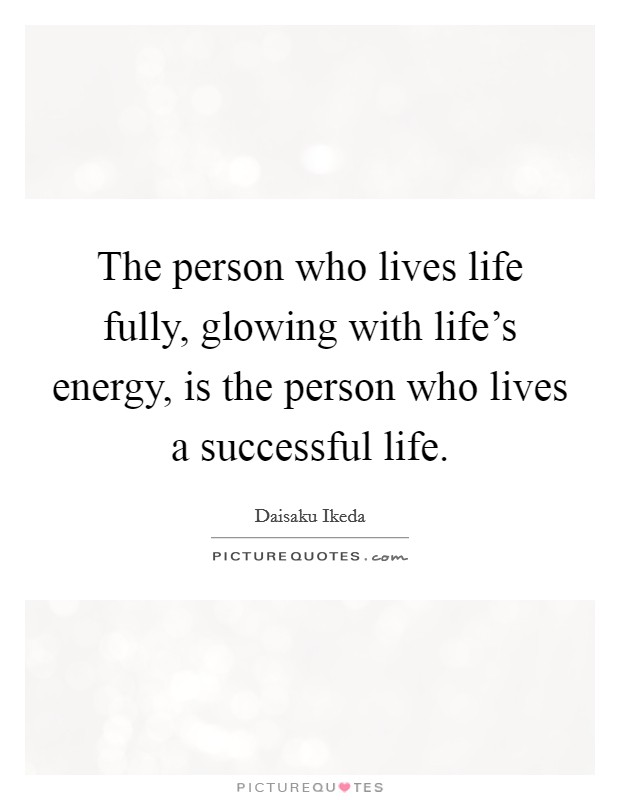 The person who lives life fully, glowing with life's energy, is the person who lives a successful life Picture Quote #1