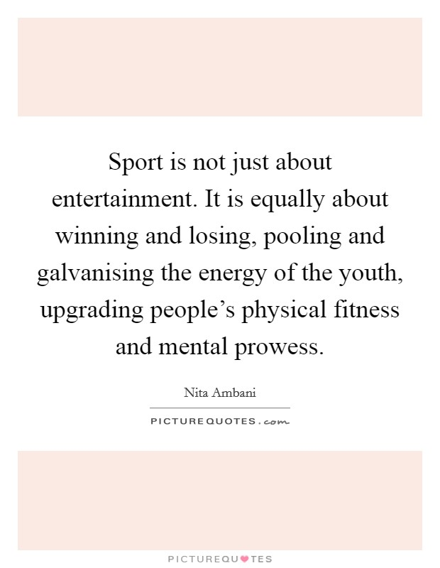 Sport is not just about entertainment. It is equally about winning and losing, pooling and galvanising the energy of the youth, upgrading people's physical fitness and mental prowess Picture Quote #1